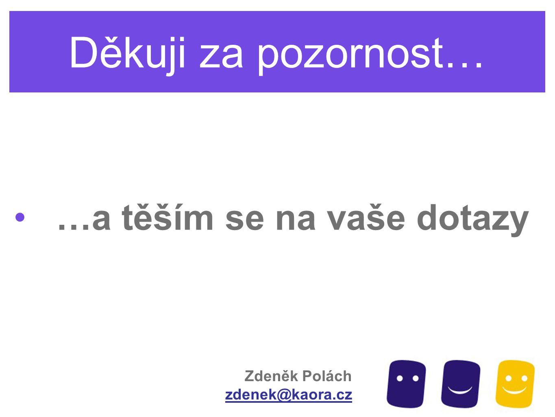 Děkuji za pozornost… …a těším se na vaše dotazy Zdeněk Polách zdenek@kaora.cz