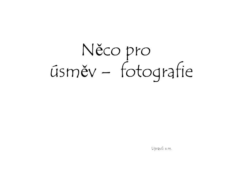 N ě co pro úsm ě v – fotografie Upravil: s.m.