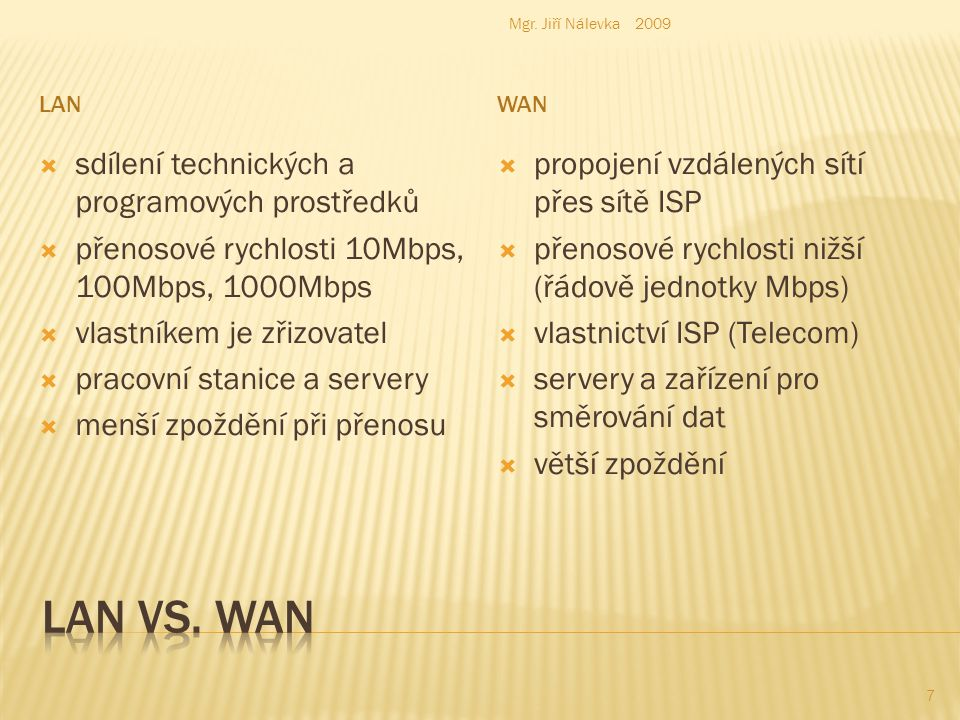 LANWAN  sdílení technických a programových prostředků  přenosové rychlosti 10Mbps, 100Mbps, 1000Mbps  vlastníkem je zřizovatel  pracovní stanice a servery  menší zpoždění při přenosu  propojení vzdálených sítí přes sítě ISP  přenosové rychlosti nižší (řádově jednotky Mbps)  vlastnictví ISP (Telecom)  servery a zařízení pro směrování dat  větší zpoždění Mgr.