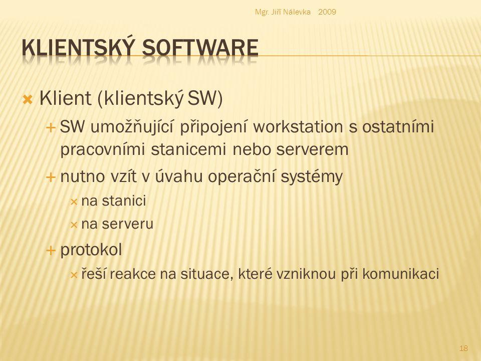  Klient (klientský SW)  SW umožňující připojení workstation s ostatními pracovními stanicemi nebo serverem  nutno vzít v úvahu operační systémy  na stanici  na serveru  protokol  řeší reakce na situace, které vzniknou při komunikaci Mgr.