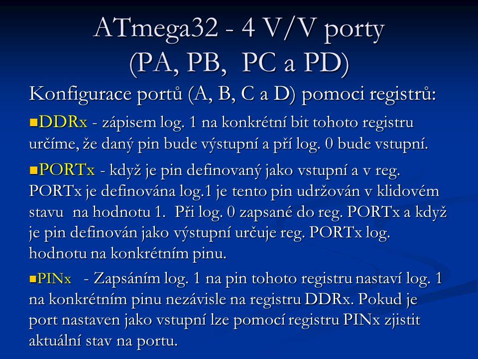ATmega32 - 4 V/V porty (PA, PB, PC a PD) Konfigurace portů (A, B, C a D) pomoci registrů: DDRx - zápisem log. 1 na konkrétní bit tohoto registru určím