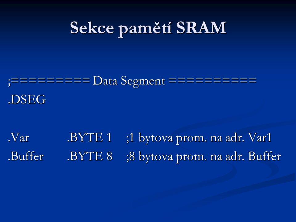 Sekce pamětí SRAM ;========= Data Segment ==========.DSEG.Var.BYTE 1;1 bytova prom. na adr. Var1.Buffer.BYTE 8;8 bytova prom. na adr. Buffer