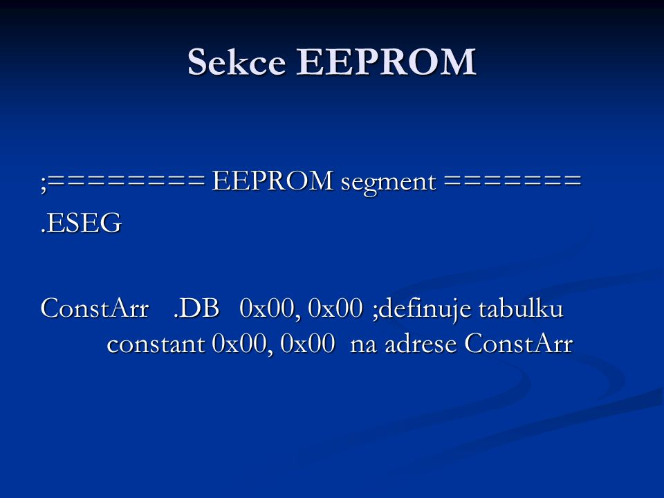 Sekce EEPROM ;======== EEPROM segment =======.ESEG ConstArr.DB0x00, 0x00 ;definuje tabulku constant 0x00, 0x00 na adrese ConstArr