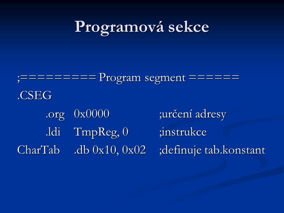 Programová sekce ;========= Program segment ======.CSEG.org0x0000;určení adresy.ldiTmpReg, 0;instrukce CharTab.db 0x10, 0x02;definuje tab.konstant