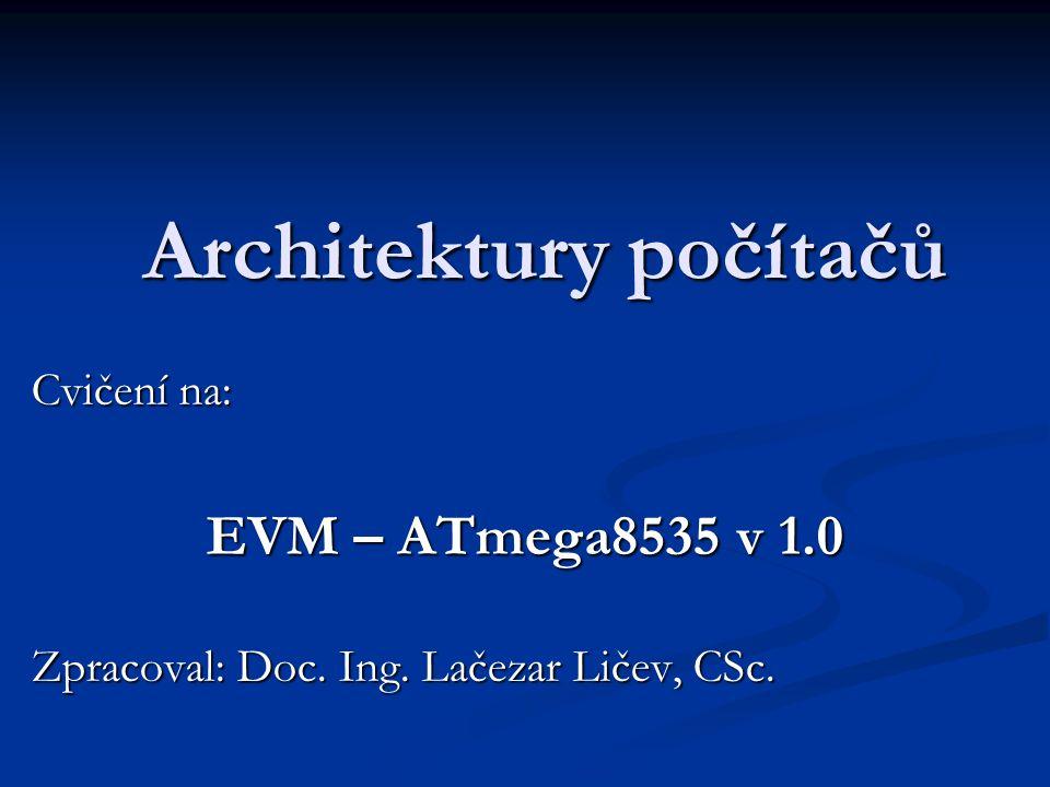 Architektury počítačů Cvičení na: EVM – ATmega8535 v 1.0 Zpracoval: Doc. Ing. Lačezar Ličev, CSc.