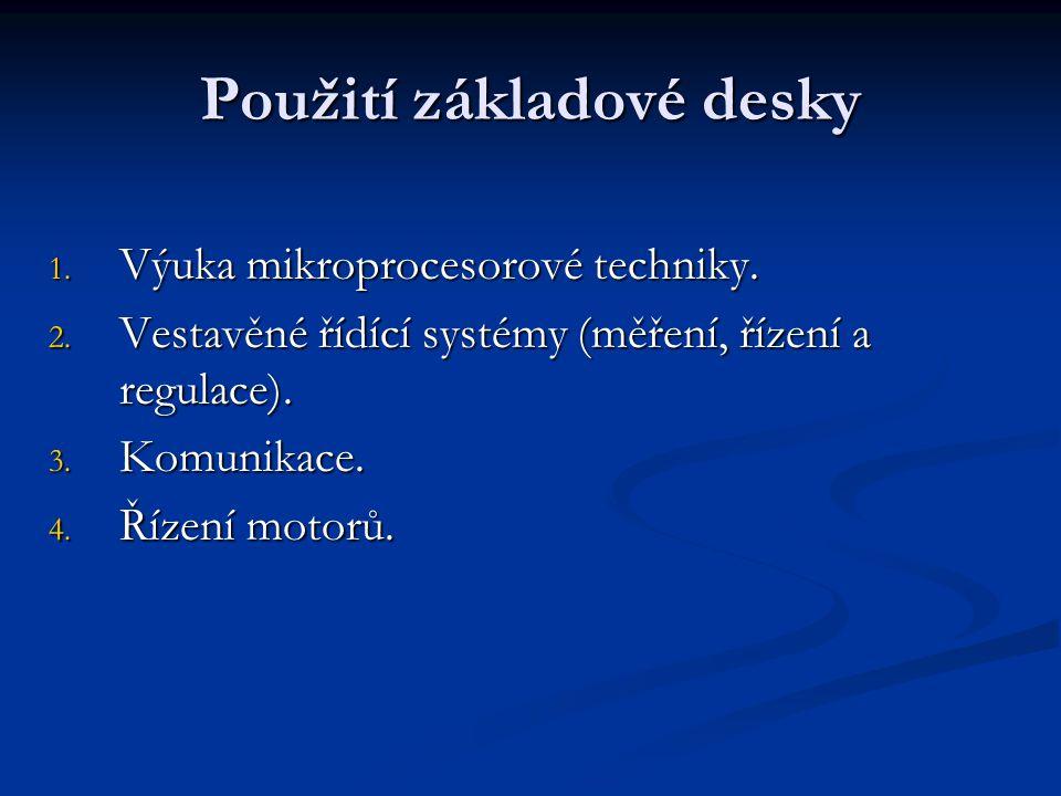 Použití základové desky 1. Výuka mikroprocesorové techniky. 2. Vestavěné řídící systémy (měření, řízení a regulace). 3. Komunikace. 4. Řízení motorů.