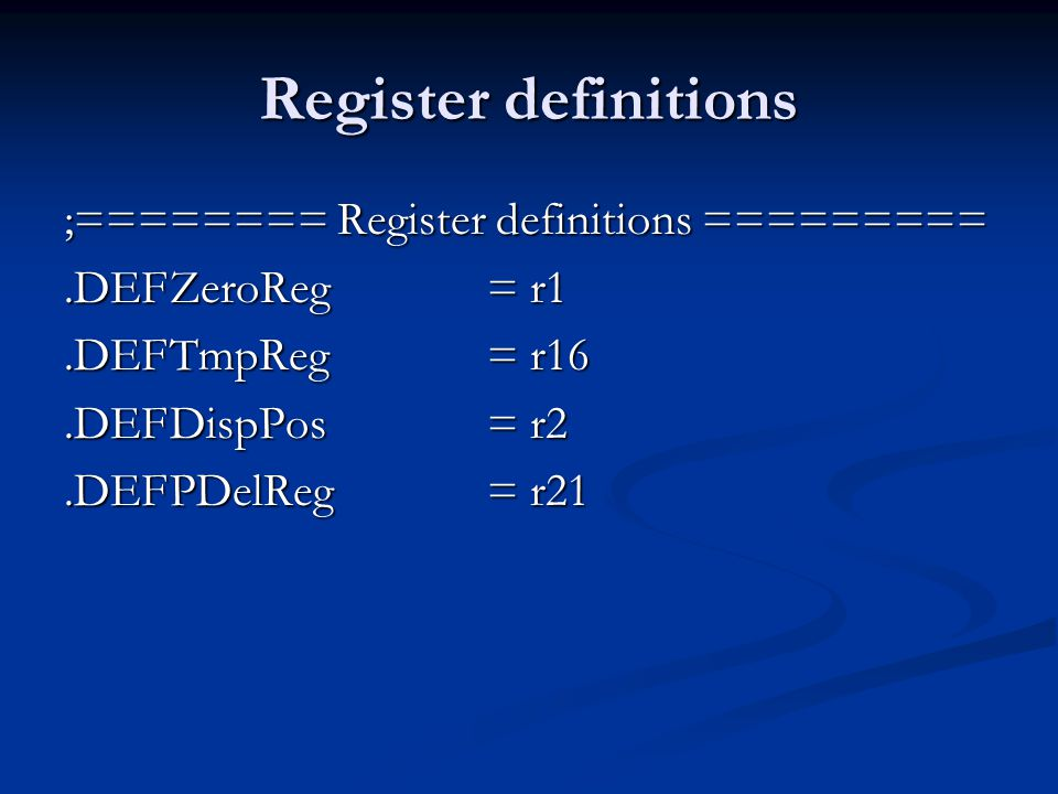 Register definitions ;======== Register definitions =========.DEFZeroReg= r1.DEFTmpReg= r16.DEFDispPos= r2.DEFPDelReg= r21