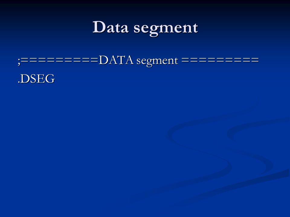 Data segment ;=========DATA segment =========.DSEG