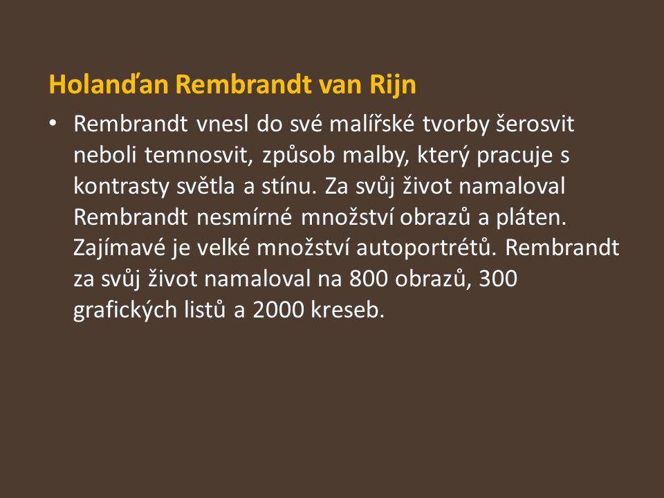 Holanďan Rembrandt van Rijn Rembrandt vnesl do své malířské tvorby šerosvit neboli temnosvit, způsob malby, který pracuje s kontrasty světla a stínu.