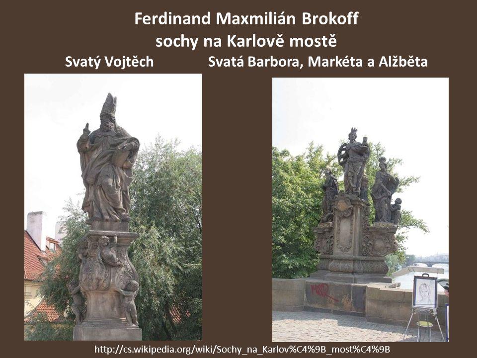 Ferdinand Maxmilián Brokoff sochy na Karlově mostě Svatý VojtěchSvatá Barbora, Markéta a Alžběta http://cs.wikipedia.org/wiki/Sochy_na_Karlov%C4%9B_mo