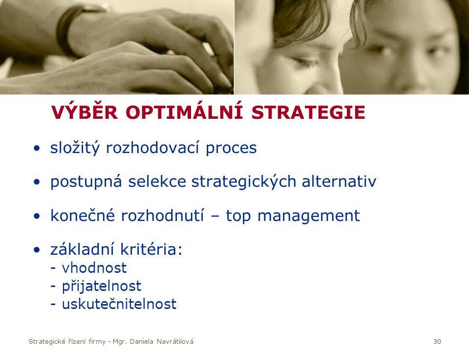 30 VÝBĚR OPTIMÁLNÍ STRATEGIE složitý rozhodovací proces postupná selekce strategických alternativ konečné rozhodnutí – top management základní kritéria: - vhodnost - přijatelnost - uskutečnitelnost Strategické řízení firmy - Mgr.