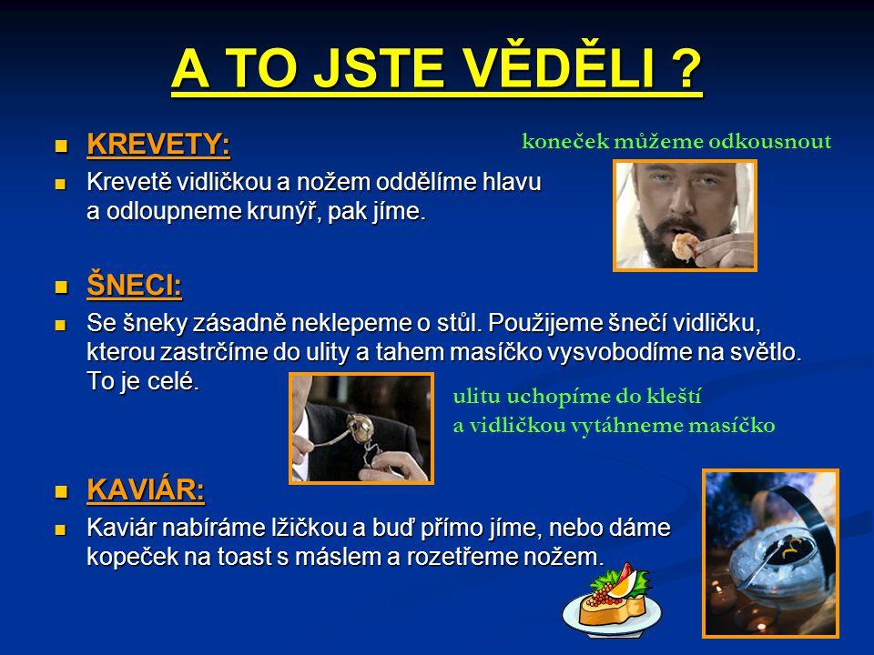 A TO JSTE VĚDĚLI ? KREVETY: KREVETY: Krevetě vidličkou a nožem oddělíme hlavu a odloupneme krunýř, pak jíme. Krevetě vidličkou a nožem oddělíme hlavu