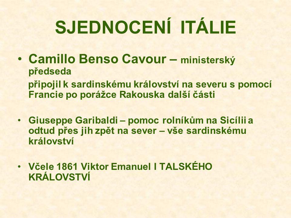 SJEDNOCENÍ ITÁLIE Camillo Benso Cavour – ministerský předseda připojil k sardinskému království na severu s pomocí Francie po porážce Rakouska další části Giuseppe Garibaldi – pomoc rolníkům na Sicílii a odtud přes jih zpět na sever – vše sardinskému království Včele 1861 Viktor Emanuel I TALSKÉHO KRÁLOVSTVÍ