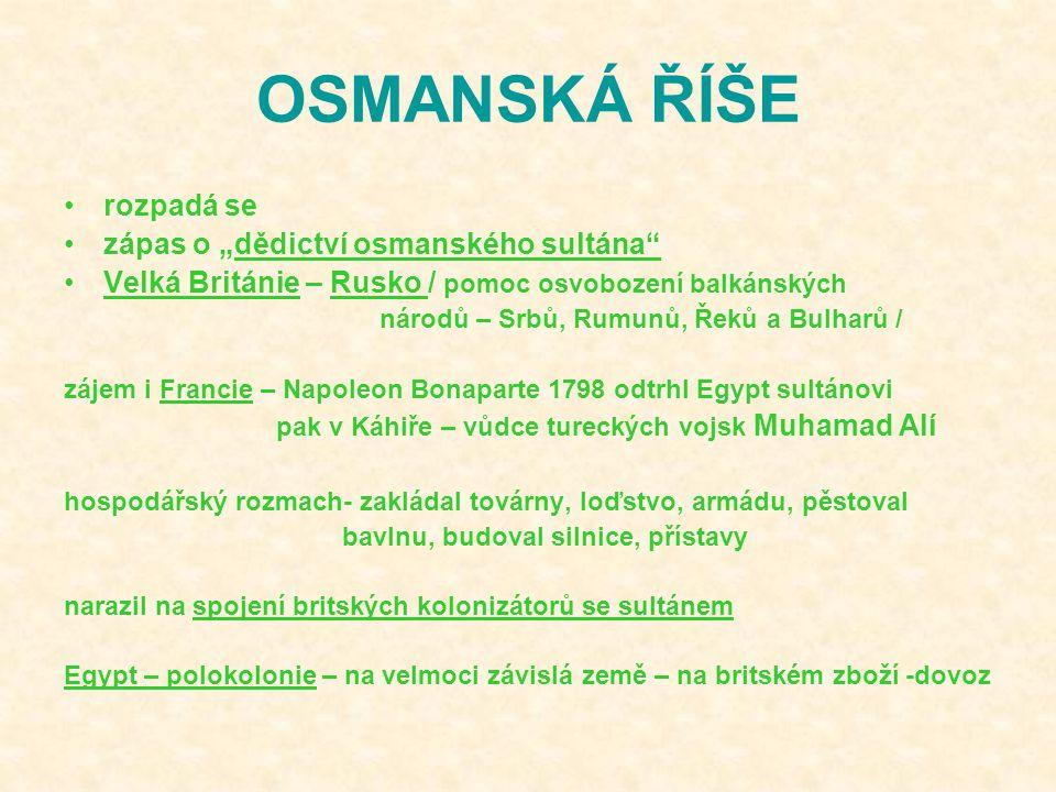 """OSMANSKÁ ŘÍŠE rozpadá se zápas o """"dědictví osmanského sultána Velká Británie – Rusko / pomoc osvobození balkánských národů – Srbů, Rumunů, Řeků a Bulharů / zájem i Francie – Napoleon Bonaparte 1798 odtrhl Egypt sultánovi pak v Káhiře – vůdce tureckých vojsk Muhamad Alí hospodářský rozmach- zakládal továrny, loďstvo, armádu, pěstoval bavlnu, budoval silnice, přístavy narazil na spojení britských kolonizátorů se sultánem Egypt – polokolonie – na velmoci závislá země – na britském zboží -dovoz"""