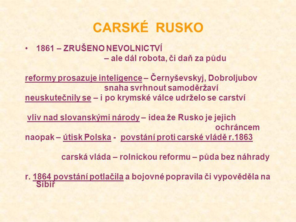 CARSKÉ RUSKO 1861 – ZRUŠENO NEVOLNICTVÍ – ale dál robota, či daň za půdu reformy prosazuje inteligence – Černyševskyj, Dobroljubov snaha svrhnout samoděržaví neuskutečnily se – i po krymské válce udrželo se carství vliv nad slovanskými národy – idea že Rusko je jejich ochráncem naopak – útisk Polska - povstání proti carské vládě r.1863 carská vláda – rolnickou reformu – půda bez náhrady r.