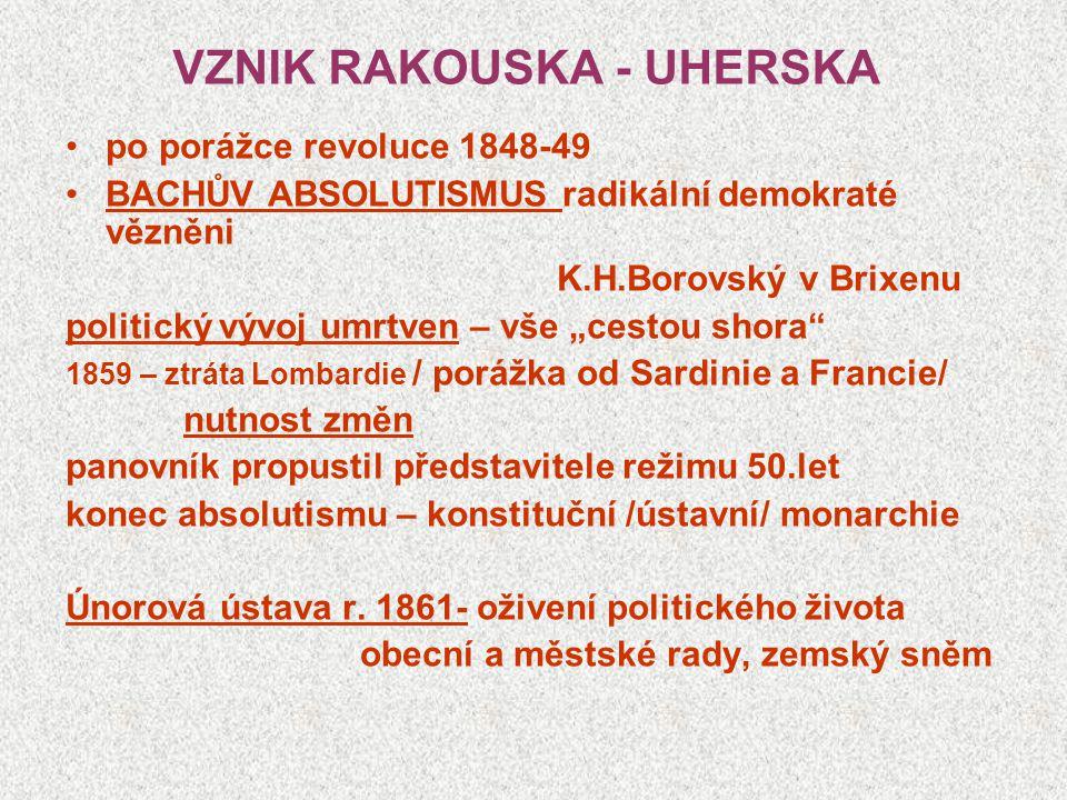 """VZNIK RAKOUSKA - UHERSKA po porážce revoluce 1848-49 BACHŮV ABSOLUTISMUS radikální demokraté vězněni K.H.Borovský v Brixenu politický vývoj umrtven – vše """"cestou shora 1859 – ztráta Lombardie / porážka od Sardinie a Francie/ nutnost změn panovník propustil představitele režimu 50.let konec absolutismu – konstituční /ústavní/ monarchie Únorová ústava r."""