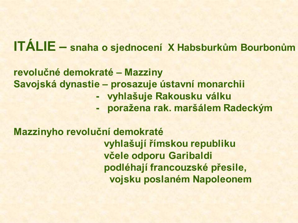 ITÁLIE – snaha o sjednocení X Habsburkům Bourbonům revolučné demokraté – Mazziny Savojská dynastie – prosazuje ústavní monarchii - vyhlašuje Rakousku válku - poražena rak.