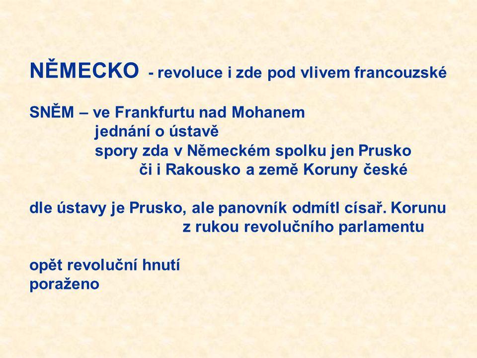 NĚMECKO - revoluce i zde pod vlivem francouzské SNĚM – ve Frankfurtu nad Mohanem jednání o ústavě spory zda v Německém spolku jen Prusko či i Rakousko a země Koruny české dle ústavy je Prusko, ale panovník odmítl císař.