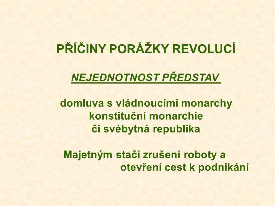 PŘÍČINY PORÁŽKY REVOLUCÍ NEJEDNOTNOST PŘEDSTAV domluva s vládnoucími monarchy konstituční monarchie či svébytná republika Majetným stačí zrušení roboty a otevření cest k podnikání