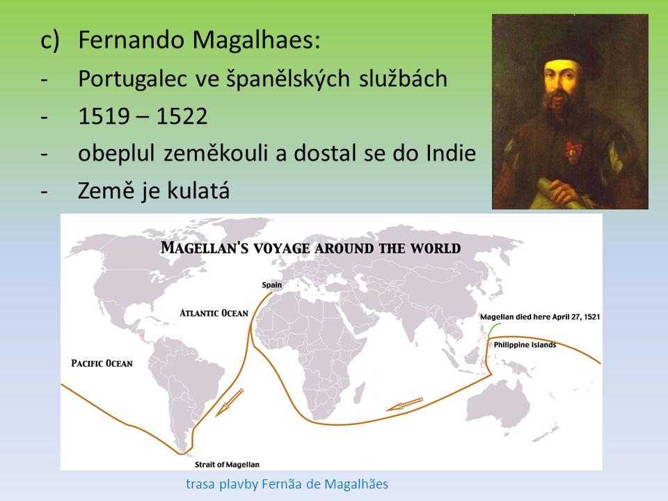 c)Fernando Magalhaes: -Portugalec ve španělských službách -1519 – 1522 -obeplul zeměkouli a dostal se do Indie -Země je kulatá trasa plavby Fernãa de