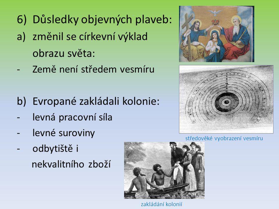 6)Důsledky objevných plaveb: a)změnil se církevní výklad obrazu světa: -Země není středem vesmíru b)Evropané zakládali kolonie: -levná pracovní síla -