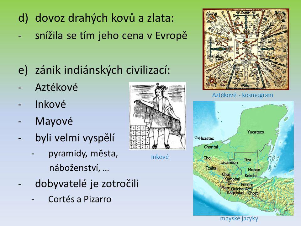 d)dovoz drahých kovů a zlata: -snížila se tím jeho cena v Evropě e)zánik indiánských civilizací: -Aztékové -Inkové -Mayové -byli velmi vyspělí -pyrami