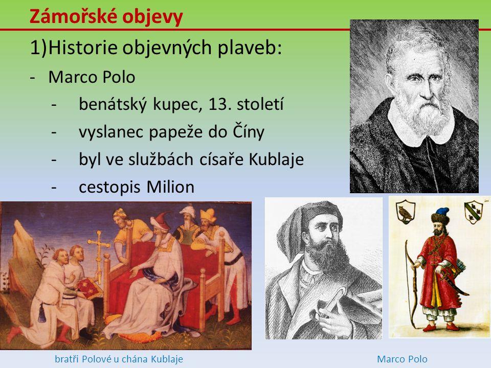 Zámořské objevy 1)Historie objevných plaveb: -Marco Polo -benátský kupec, 13. století -vyslanec papeže do Číny -byl ve službách císaře Kublaje -cestop
