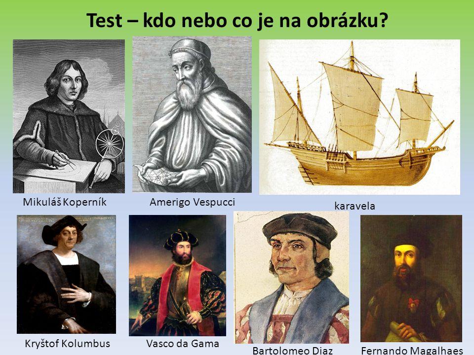 Test – kdo nebo co je na obrázku? Mikuláš KoperníkAmerigo Vespucci karavela Kryštof KolumbusVasco da Gama Bartolomeo DiazFernando Magalhaes