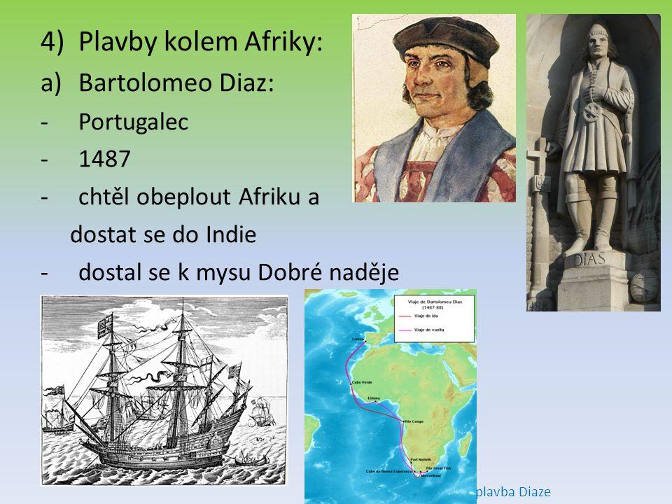 4)Plavby kolem Afriky: a)Bartolomeo Diaz: -Portugalec -1487 -chtěl obeplout Afriku a dostat se do Indie -dostal se k mysu Dobré naděje plavba Diaze