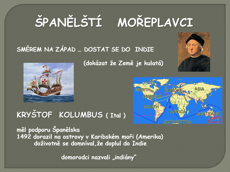 """ŠPANĚLŠTÍ MOŘEPLAVCI SMĚREM NA ZÁPAD … DOSTAT SE DO INDIE (dokázat že Země je kulatá) KRYŠTOF KOLUMBUS KRYŠTOF KOLUMBUS ( Ital ) měl podporu Španělska 1492 dorazil na ostrovy v Karibském moři (Amerika) doživotně se domníval,že doplul do Indie domorodci nazvali """"indiány"""