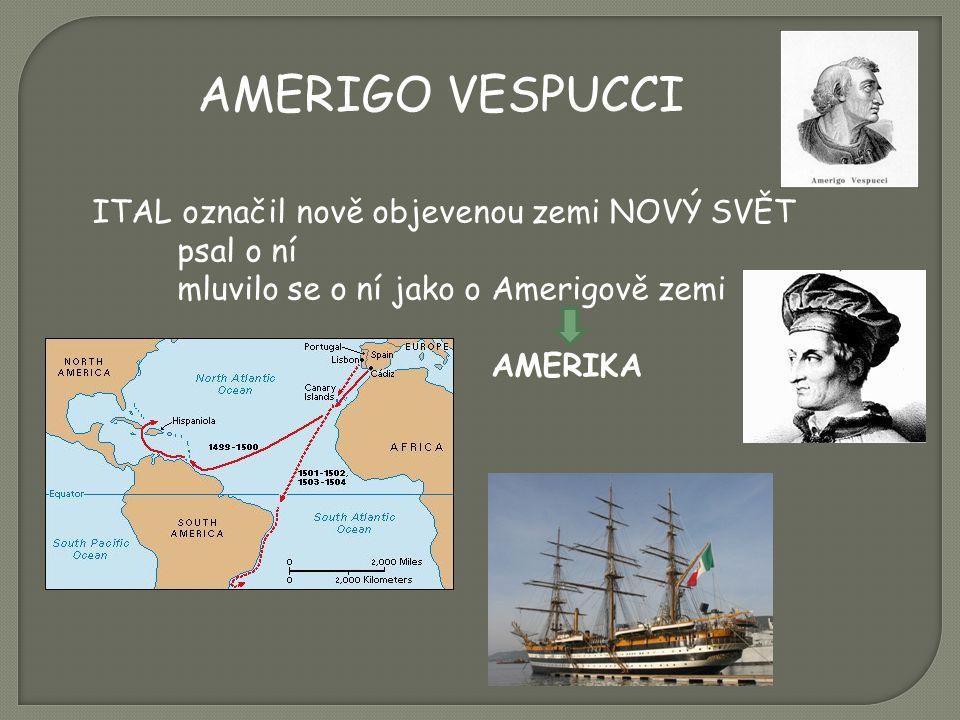 AMERIGO VESPUCCI ITAL označil nově objevenou zemi NOVÝ SVĚT psal o ní mluvilo se o ní jako o Amerigově zemi AMERIKA