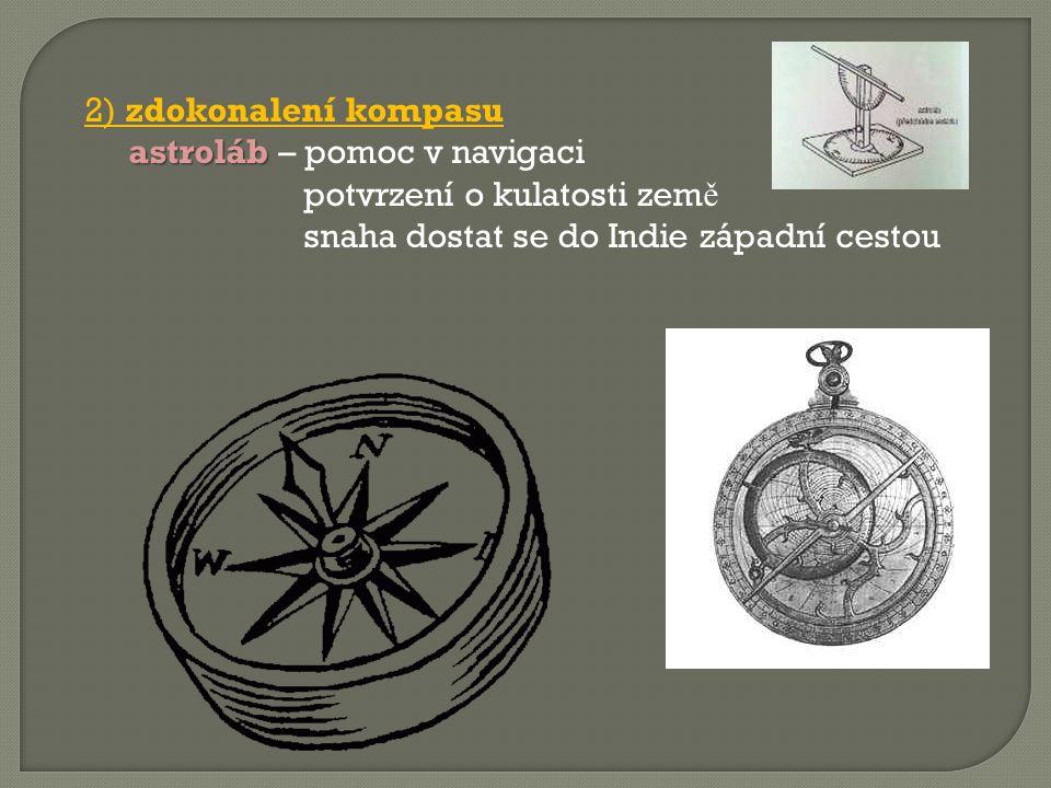 2) zdokonalení kompasu astroláb astroláb – pomoc v navigaci potvrzení o kulatosti zem ě snaha dostat se do Indie západní cestou