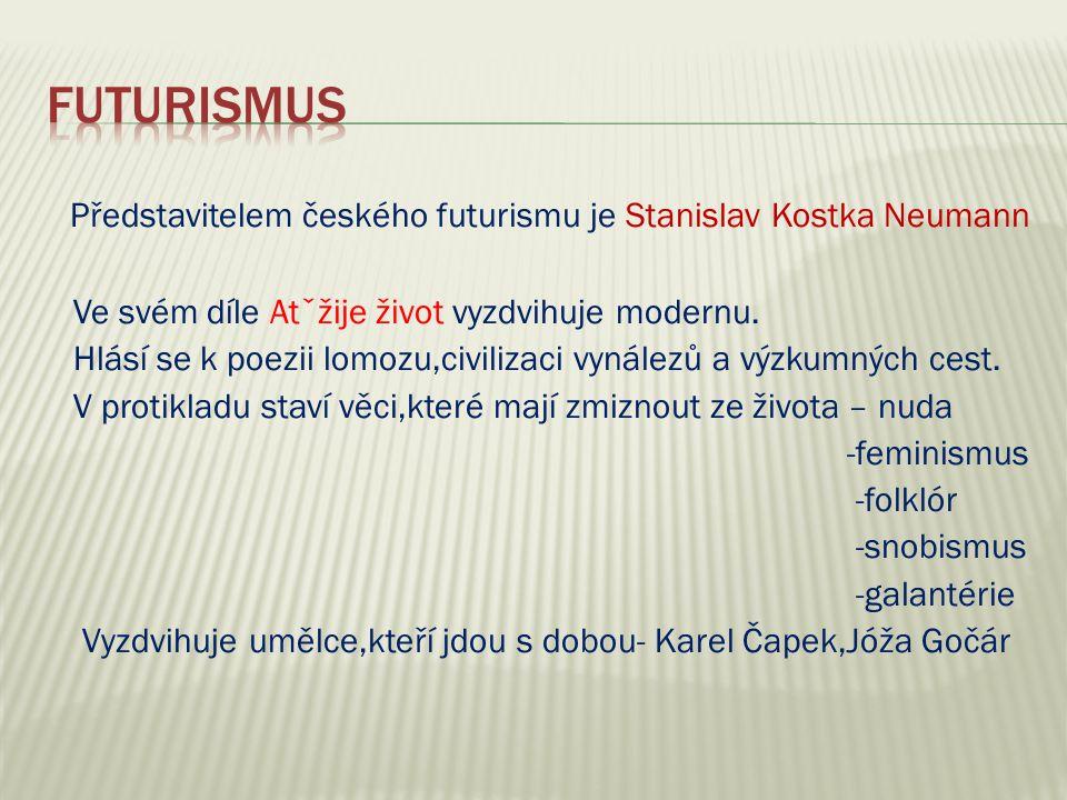 Představitelem českého futurismu je Stanislav Kostka Neumann Ve svém díle Atˇžije život vyzdvihuje modernu.