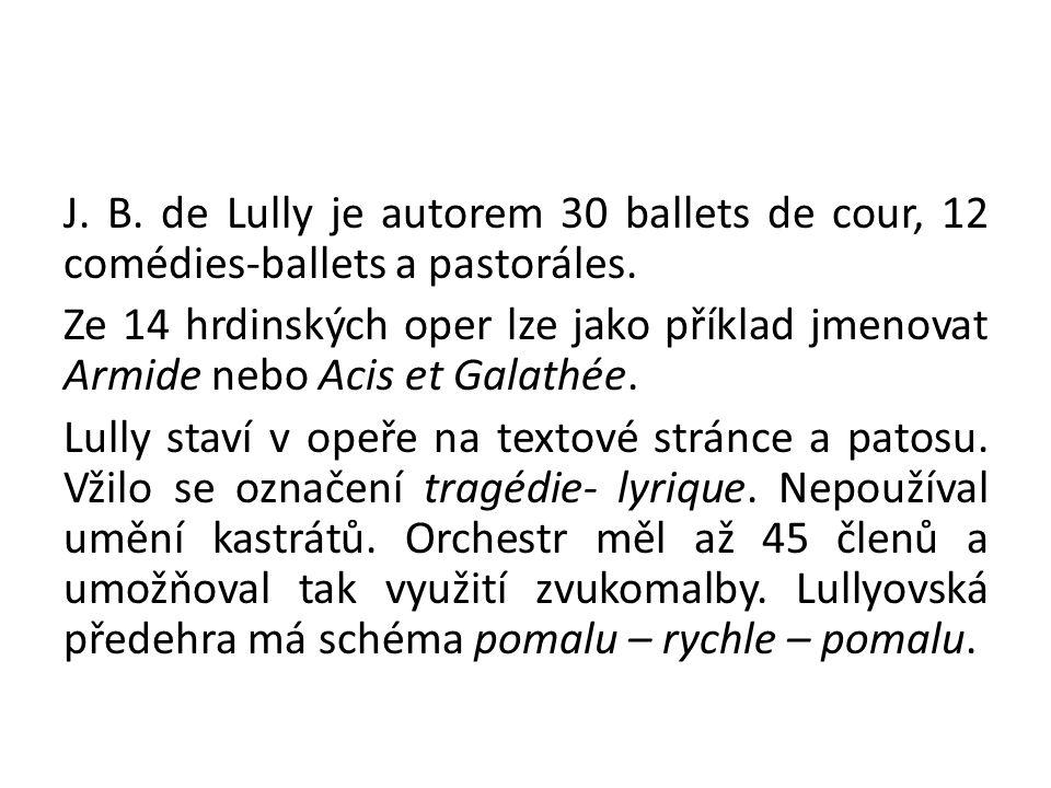 J. B. de Lully je autorem 30 ballets de cour, 12 comédies-ballets a pastoráles. Ze 14 hrdinských oper lze jako příklad jmenovat Armide nebo Acis et Ga