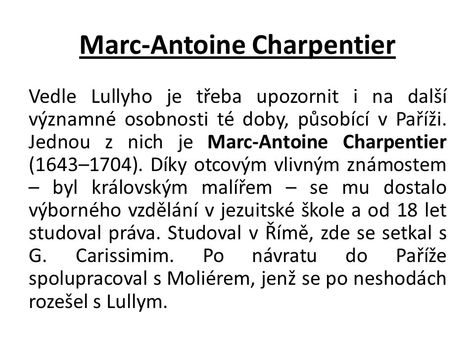 Marc-Antoine Charpentier Vedle Lullyho je třeba upozornit i na další významné osobnosti té doby, působící v Paříži. Jednou z nich je Marc-Antoine Char