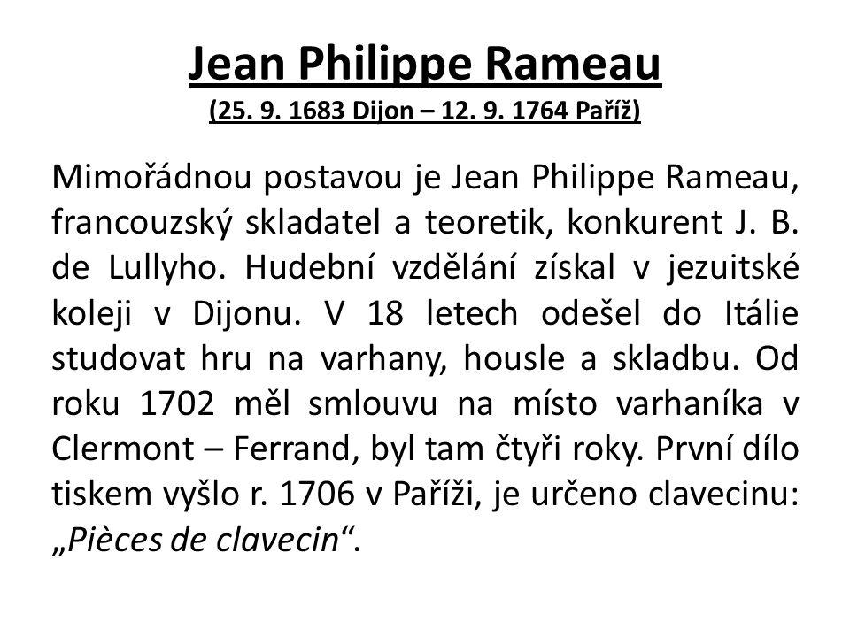 Jean Philippe Rameau (25. 9. 1683 Dijon – 12. 9. 1764 Paříž) Mimořádnou postavou je Jean Philippe Rameau, francouzský skladatel a teoretik, konkurent