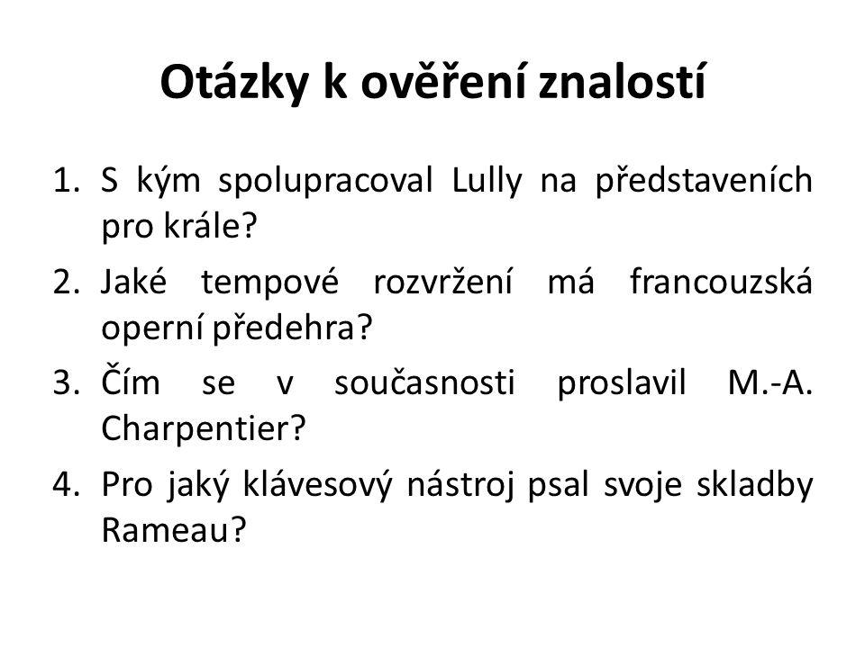Otázky k ověření znalostí 1.S kým spolupracoval Lully na představeních pro krále? 2.Jaké tempové rozvržení má francouzská operní předehra? 3.Čím se v