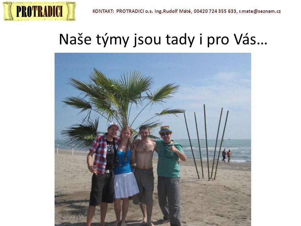 Naše týmy jsou tady i pro Vás… KONTAKT: PROTRADICI o.s. Ing.Rudolf Máté, 00420 724 355 633, r.mate@seznam.cz