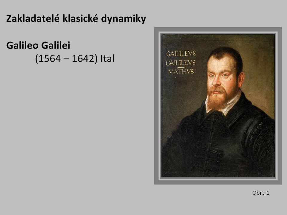 Zakladatelé klasické dynamiky Galileo Galilei (1564 – 1642) Ital Obr.: 1