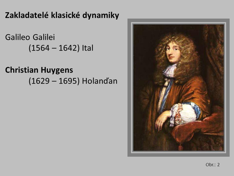 Zakladatelé klasické dynamiky Galileo Galilei (1564 – 1642) Ital Christian Huygens (1629 – 1695) Holanďan Obr.: 2