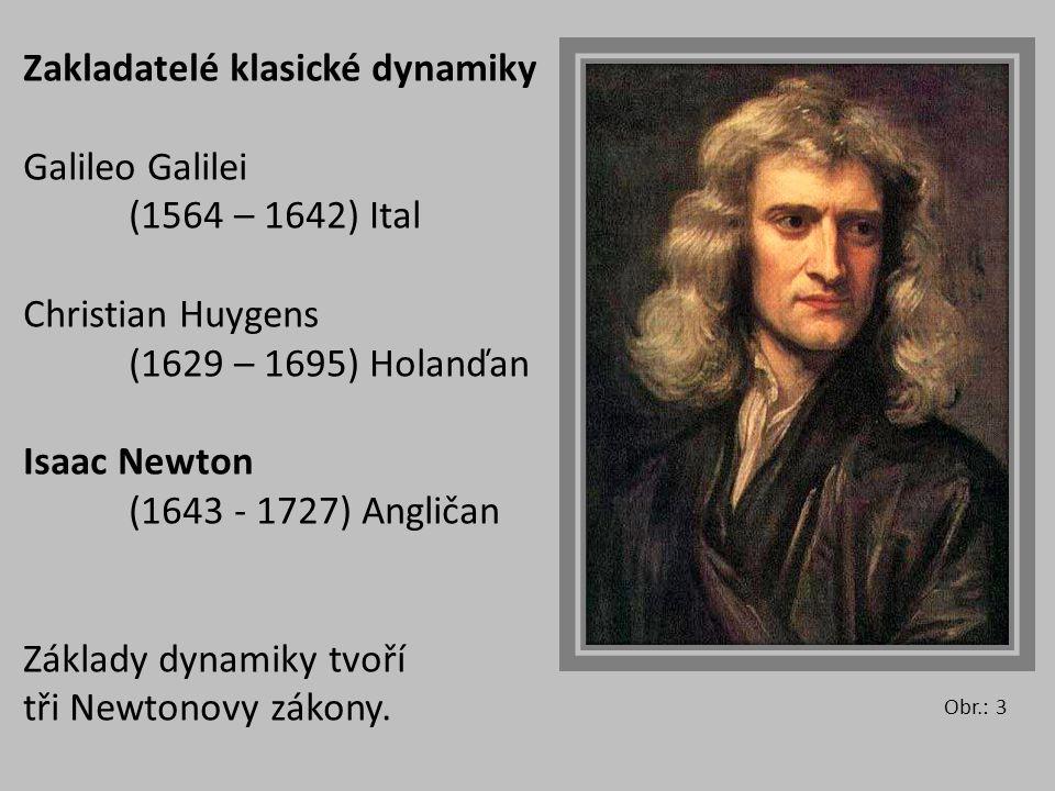 Zakladatelé klasické dynamiky Galileo Galilei (1564 – 1642) Ital Christian Huygens (1629 – 1695) Holanďan Isaac Newton (1643 - 1727) Angličan Základy