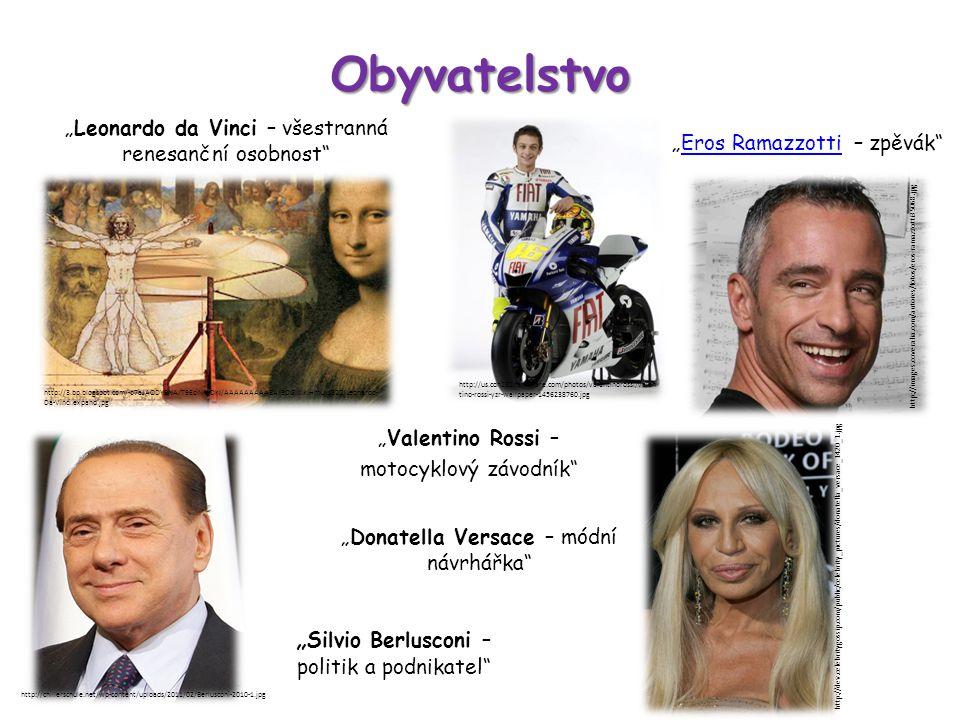 """Obyvatelstvo """"Donatella Versace – módní návrhářka """"Eros Ramazzotti – zpěvák Eros Ramazzotti http://imalbum.aufeminin.com/album/D20080319/405673_G7CHLQB6PWA2ZE2143 V636VMXL7BYD_tr45_H125239_L.jpg """"Leonardo da Vinci – všestranná renesanční osobnost """" Silvio Berlusconi – politik a podnikatel """"Valentino Rossi – motocyklový závodník http://us.cdn282.fansshare.com/photos/valentinorossi/valen tino-rossi-yzr-wallpaper-1456238760.jpg http://3.bp.blogspot.com/-o7aJAODYBNA/T9EciNryDkI/AAAAAAAAABA/3DGIXiklHmU/s320/Leonardo- Da-Vinci.expand.jpg http://images.coveralia.com/autores/fotos/eros-ramazzotti35068.jpg http://chillerschule.net/wp-content/uploads/2011/02/Berlusconi-2010-1.jpg http://dev.celebritygossip.com/public/celebrity_pictures/donatella_versace_1420_1.jpg"""