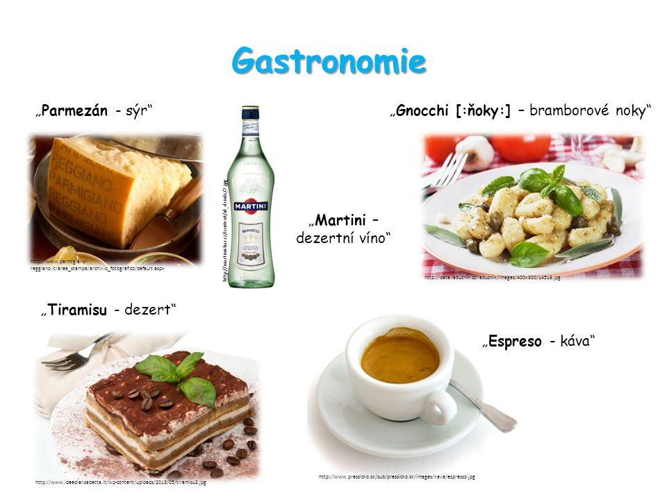 "Gastronomie ""Gnocchi [:ňoky:] – bramborové noky ""Parmezán - sýr ""Martini – dezertní víno ""Tiramisu - dezert ""Espreso - káva http://www.parmigiano- reggiano.it/area_stampa/archivio_fotografico/default.aspx http://martinisbar.cz/content/id_drinks/2.jpg http://data.labuznik.cz/labuznik/images/400x300/14516.jpg http://www.ideedielisabetta.it/wp-content/uploads/2013/05/tiramisu2.jpg http://www.pressicko.sk/sub/pressicko.sk/images/kava/espresso.jpg"