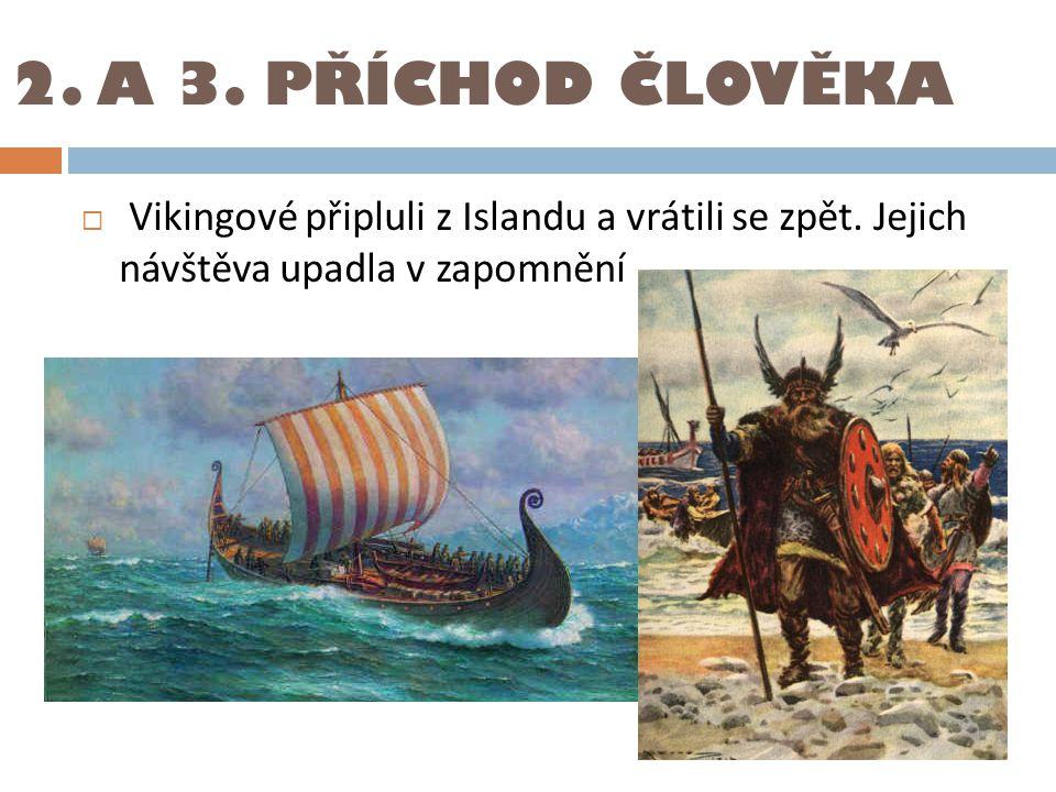 2. A 3. PŘÍCHOD ČLOVĚKA  Vikingové připluli z Islandu a vrátili se zpět. Jejich návštěva upadla v zapomnění