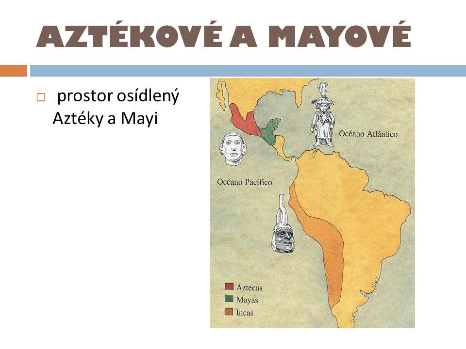 AZTÉKOVÉ A MAYOVÉ  prostor osídlený Aztéky a Mayi