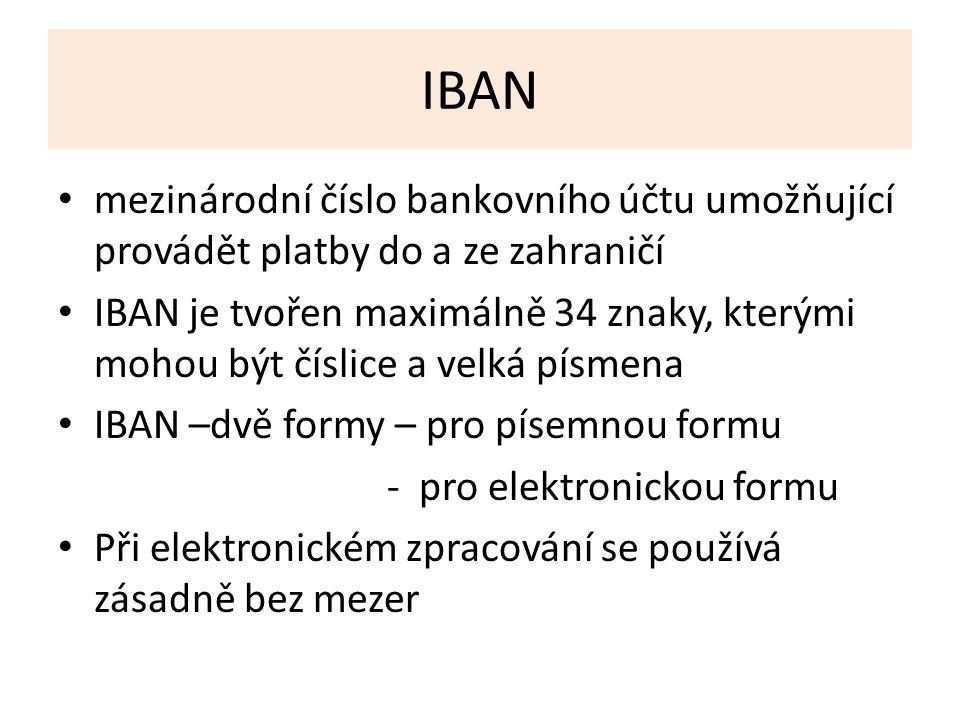 IBAN mezinárodní číslo bankovního účtu umožňující provádět platby do a ze zahraničí IBAN je tvořen maximálně 34 znaky, kterými mohou být číslice a velká písmena IBAN –dvě formy – pro písemnou formu - pro elektronickou formu Při elektronickém zpracování se používá zásadně bez mezer