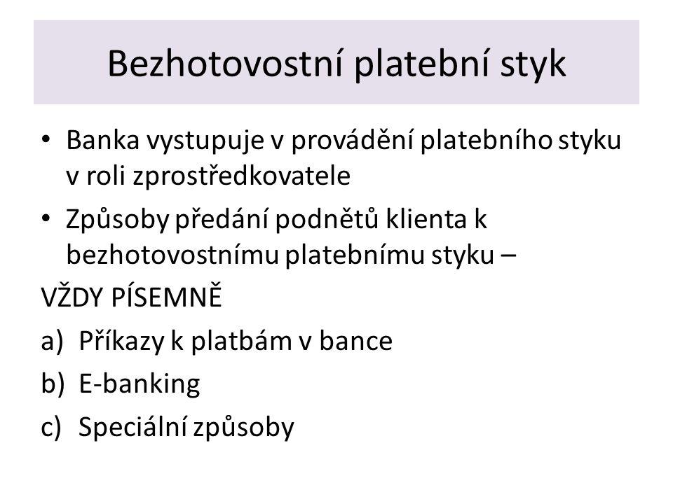 Bezhotovostní platební styk Banka vystupuje v provádění platebního styku v roli zprostředkovatele Způsoby předání podnětů klienta k bezhotovostnímu platebnímu styku – VŽDY PÍSEMNĚ a)Příkazy k platbám v bance b)E-banking c)Speciální způsoby
