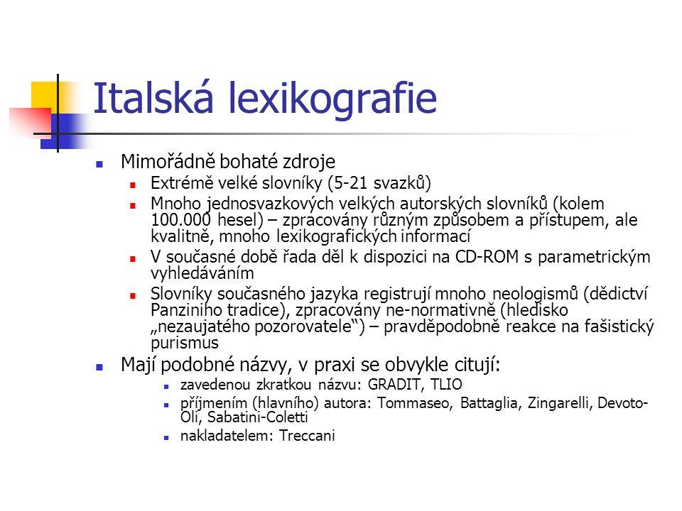 """Italská lexikografie Mimořádně bohaté zdroje Extrémě velké slovníky (5-21 svazků) Mnoho jednosvazkových velkých autorských slovníků (kolem 100.000 hesel) – zpracovány různým způsobem a přístupem, ale kvalitně, mnoho lexikografických informací V současné době řada děl k dispozici na CD-ROM s parametrickým vyhledáváním Slovníky současného jazyka registrují mnoho neologismů (dědictví Panziniho tradice), zpracovány ne-normativně (hledisko """"nezaujatého pozorovatele ) – pravděpodobně reakce na fašistický purismus Mají podobné názvy, v praxi se obvykle citují: zavedenou zkratkou názvu: GRADIT, TLIO příjmením (hlavního) autora: Tommaseo, Battaglia, Zingarelli, Devoto- Oli, Sabatini-Coletti nakladatelem: Treccani"""