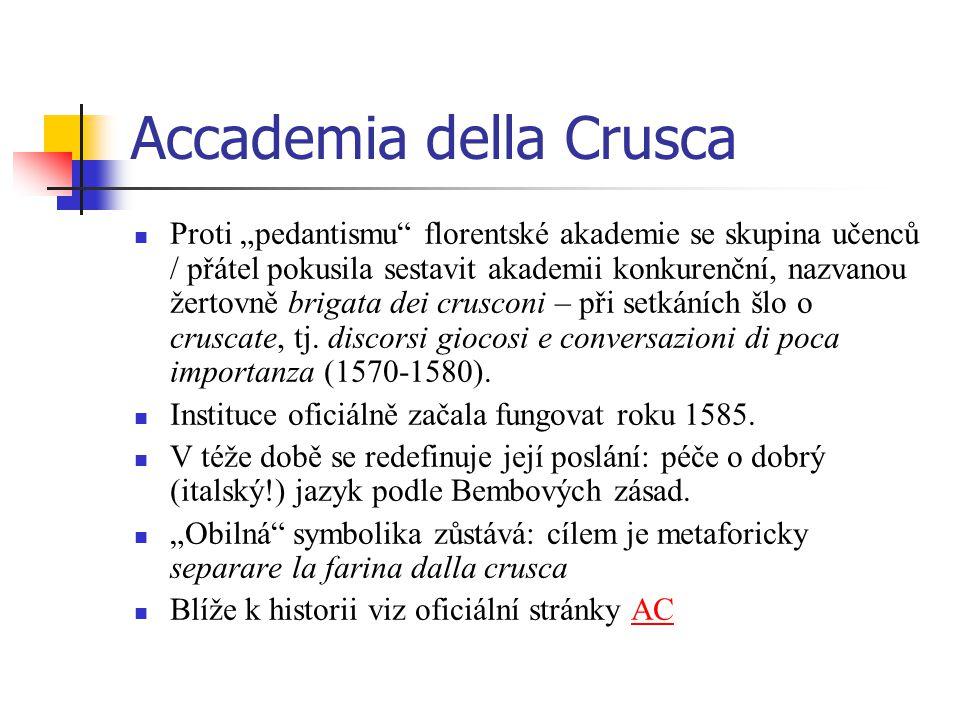 """Accademia della Crusca Proti """"pedantismu florentské akademie se skupina učenců / přátel pokusila sestavit akademii konkurenční, nazvanou žertovně brigata dei crusconi – při setkáních šlo o cruscate, tj."""