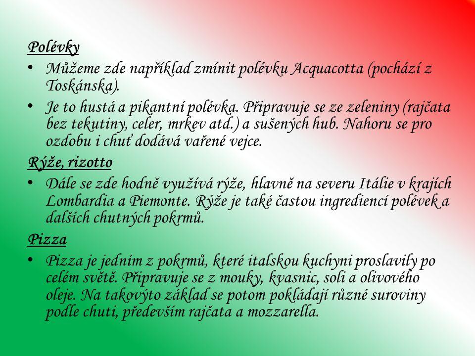 Polévky Můžeme zde například zmínit polévku Acquacotta (pochází z Toskánska). Je to hustá a pikantní polévka. Připravuje se ze zeleniny (rajčata bez t